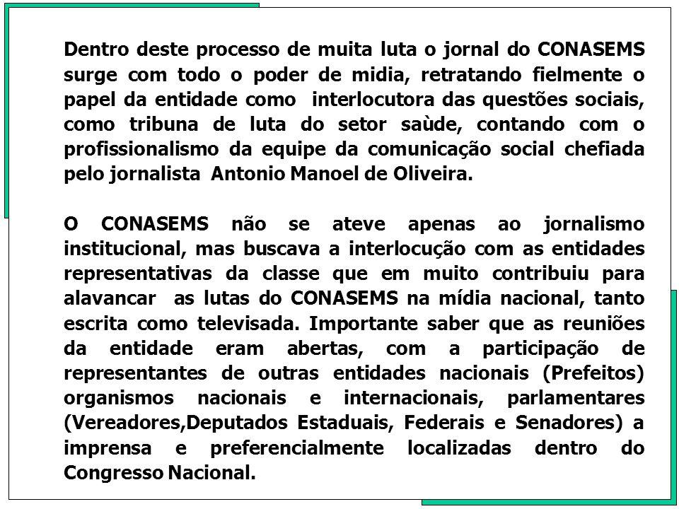 Dentro deste processo de muita luta o jornal do CONASEMS surge com todo o poder de midia, retratando fielmente o papel da entidade como interlocutora das questões sociais, como tribuna de luta do setor saùde, contando com o profissionalismo da equipe da comunicação social chefiada pelo jornalista Antonio Manoel de Oliveira.