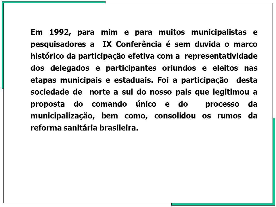 Em 1992, para mim e para muitos municipalistas e pesquisadores a IX Conferência é sem duvida o marco histórico da participação efetiva com a representatividade dos delegados e participantes oriundos e eleitos nas etapas municipais e estaduais.