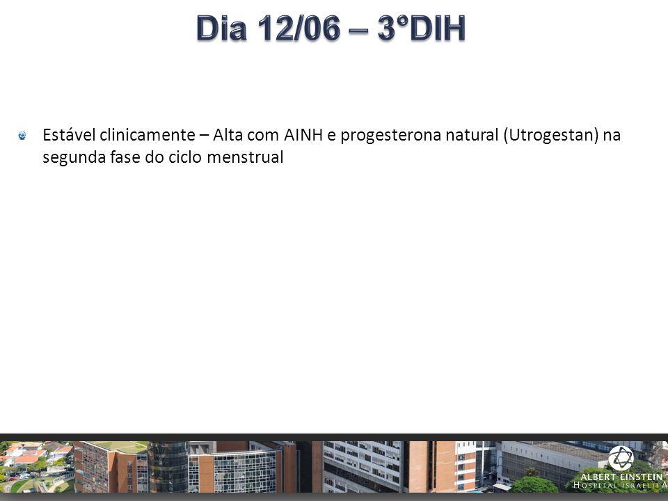 Dia 12/06 – 3°DIH Estável clinicamente – Alta com AINH e progesterona natural (Utrogestan) na segunda fase do ciclo menstrual.