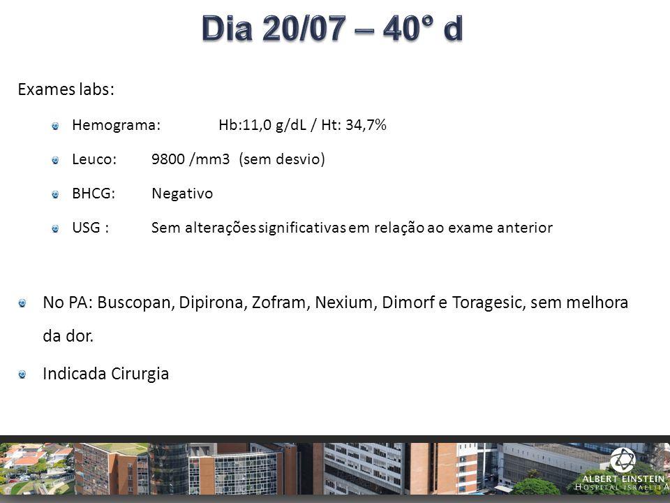 Dia 20/07 – 40° d Exames labs: Hemograma: Hb:11,0 g/dL / Ht: 34,7% Leuco: 9800 /mm3 (sem desvio)