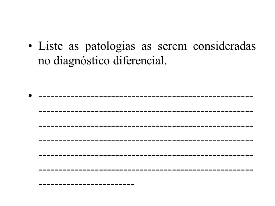 Liste as patologias as serem consideradas no diagnóstico diferencial.