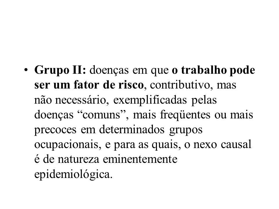 Grupo II: doenças em que o trabalho pode ser um fator de risco, contributivo, mas não necessário, exemplificadas pelas doenças comuns , mais freqüentes ou mais precoces em determinados grupos ocupacionais, e para as quais, o nexo causal é de natureza eminentemente epidemiológica.