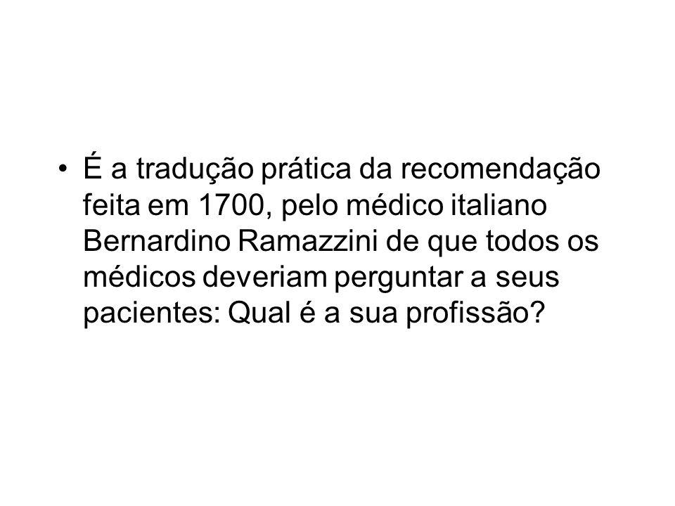 É a tradução prática da recomendação feita em 1700, pelo médico italiano Bernardino Ramazzini de que todos os médicos deveriam perguntar a seus pacientes: Qual é a sua profissão