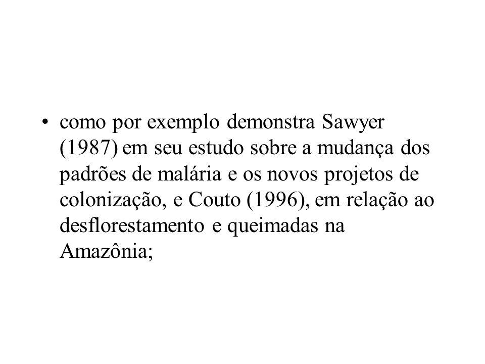 como por exemplo demonstra Sawyer (1987) em seu estudo sobre a mudança dos padrões de malária e os novos projetos de colonização, e Couto (1996), em relação ao desflorestamento e queimadas na Amazônia;