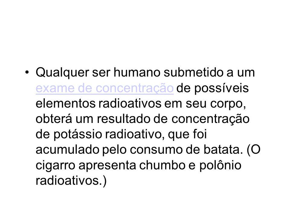 Qualquer ser humano submetido a um exame de concentração de possíveis elementos radioativos em seu corpo, obterá um resultado de concentração de potássio radioativo, que foi acumulado pelo consumo de batata.