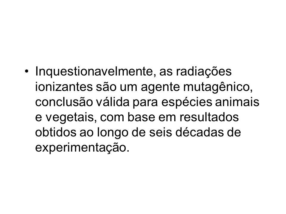 Inquestionavelmente, as radiações ionizantes são um agente mutagênico, conclusão válida para espécies animais e vegetais, com base em resultados obtidos ao longo de seis décadas de experimentação.