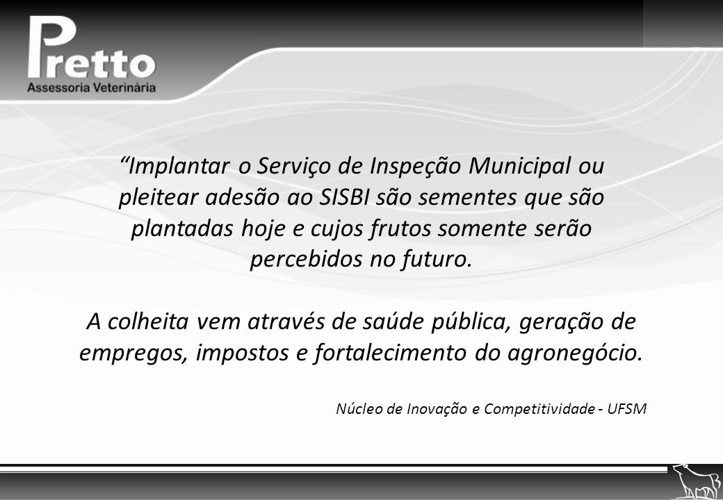 Implantar o Serviço de Inspeção Municipal ou pleitear adesão ao SISBI são sementes que são plantadas hoje e cujos frutos somente serão percebidos no futuro.