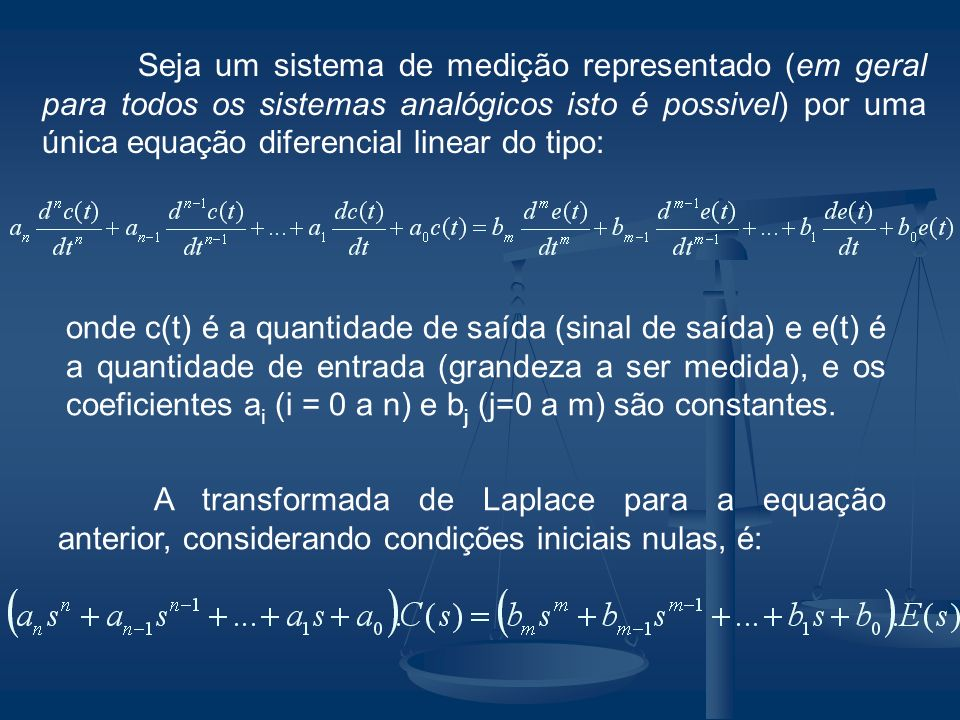 Seja um sistema de medição representado (em geral para todos os sistemas analógicos isto é possivel) por uma única equação diferencial linear do tipo: