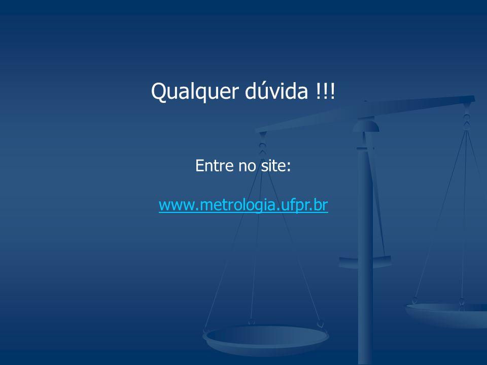 Qualquer dúvida !!! Entre no site: www.metrologia.ufpr.br