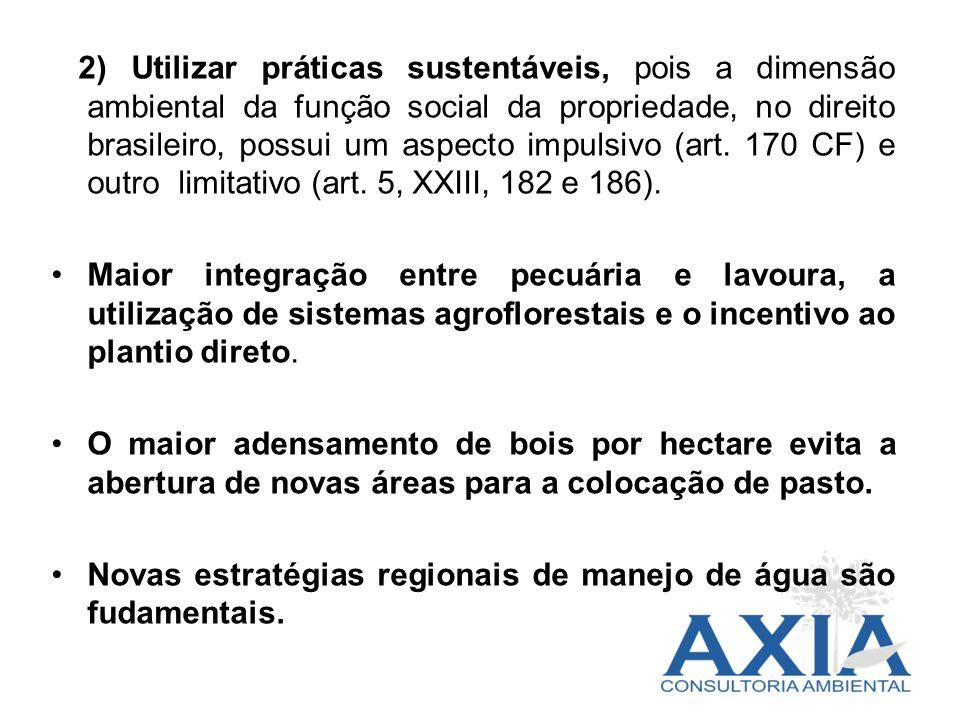 2) Utilizar práticas sustentáveis, pois a dimensão ambiental da função social da propriedade, no direito brasileiro, possui um aspecto impulsivo (art. 170 CF) e outro limitativo (art. 5, XXIII, 182 e 186).