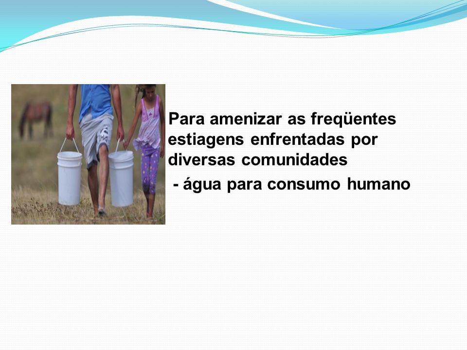 ›› Para amenizar as freqüentes estiagens enfrentadas por diversas comunidades - água para consumo humano
