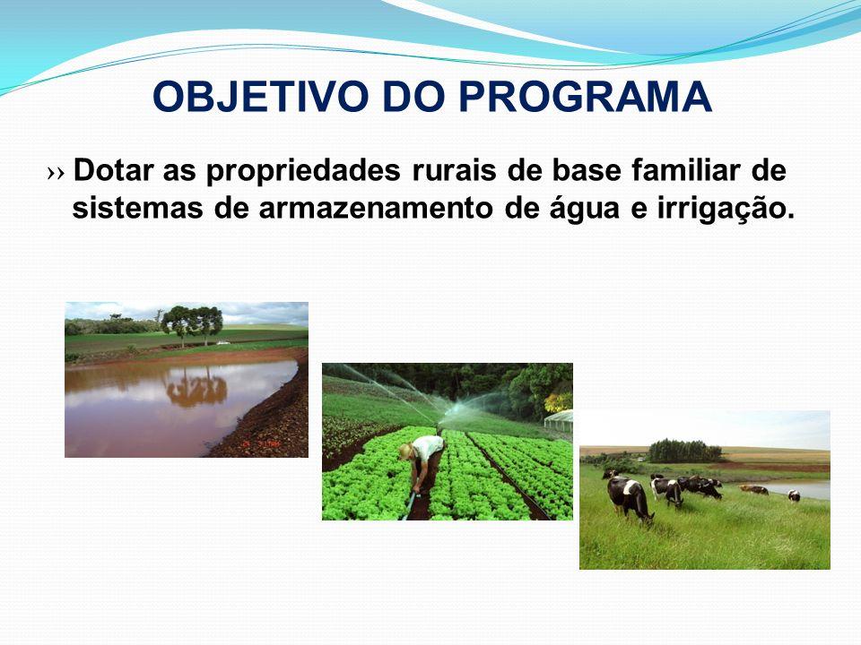 OBJETIVO DO PROGRAMA ›› Dotar as propriedades rurais de base familiar de sistemas de armazenamento de água e irrigação.