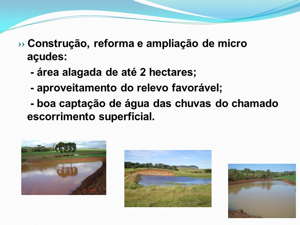 ›› Construção, reforma e ampliação de micro açudes: - área alagada de até 2 hectares; - aproveitamento do relevo favorável; - boa captação de água das chuvas do chamado escorrimento superficial.