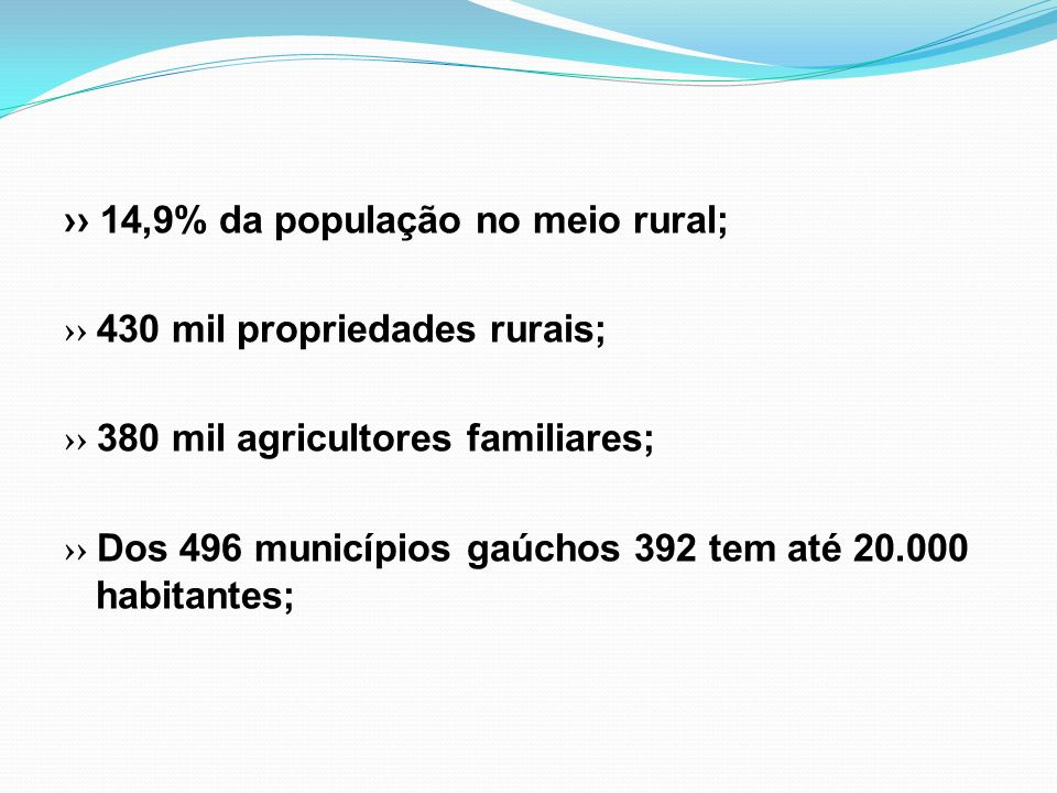 ›› 14,9% da população no meio rural; ›› 430 mil propriedades rurais; ›› 380 mil agricultores familiares; ›› Dos 496 municípios gaúchos 392 tem até 20.000 habitantes;