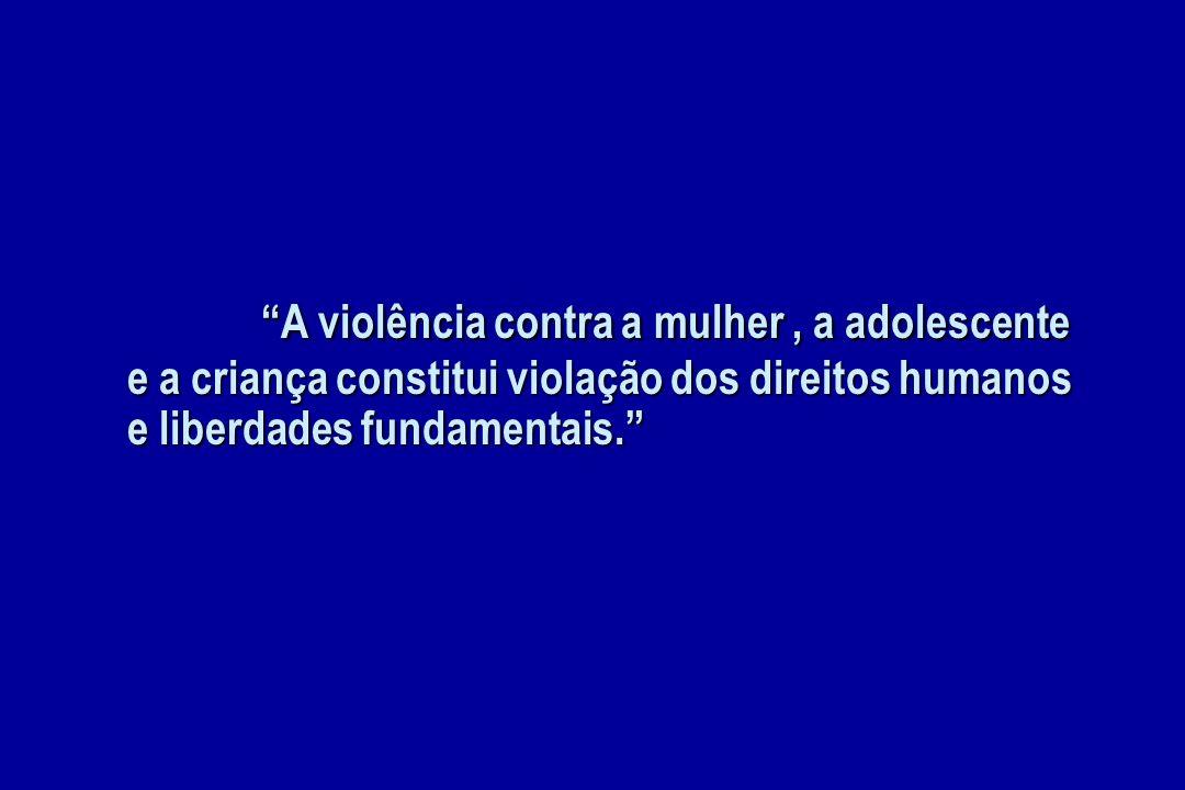 A violência contra a mulher , a adolescente e a criança constitui violação dos direitos humanos e liberdades fundamentais.