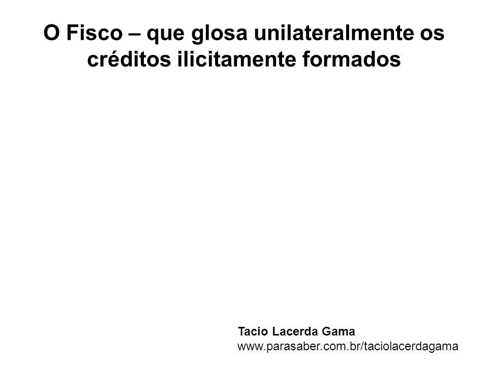 O Fisco – que glosa unilateralmente os créditos ilicitamente formados
