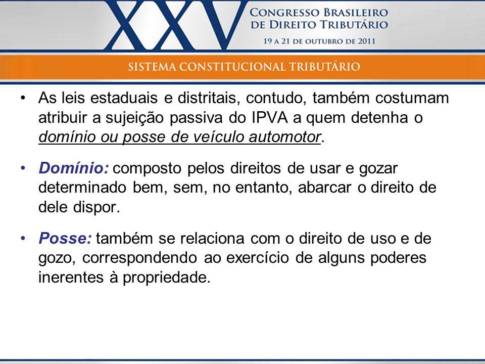 As leis estaduais e distritais, contudo, também costumam atribuir a sujeição passiva do IPVA a quem detenha o domínio ou posse de veículo automotor.