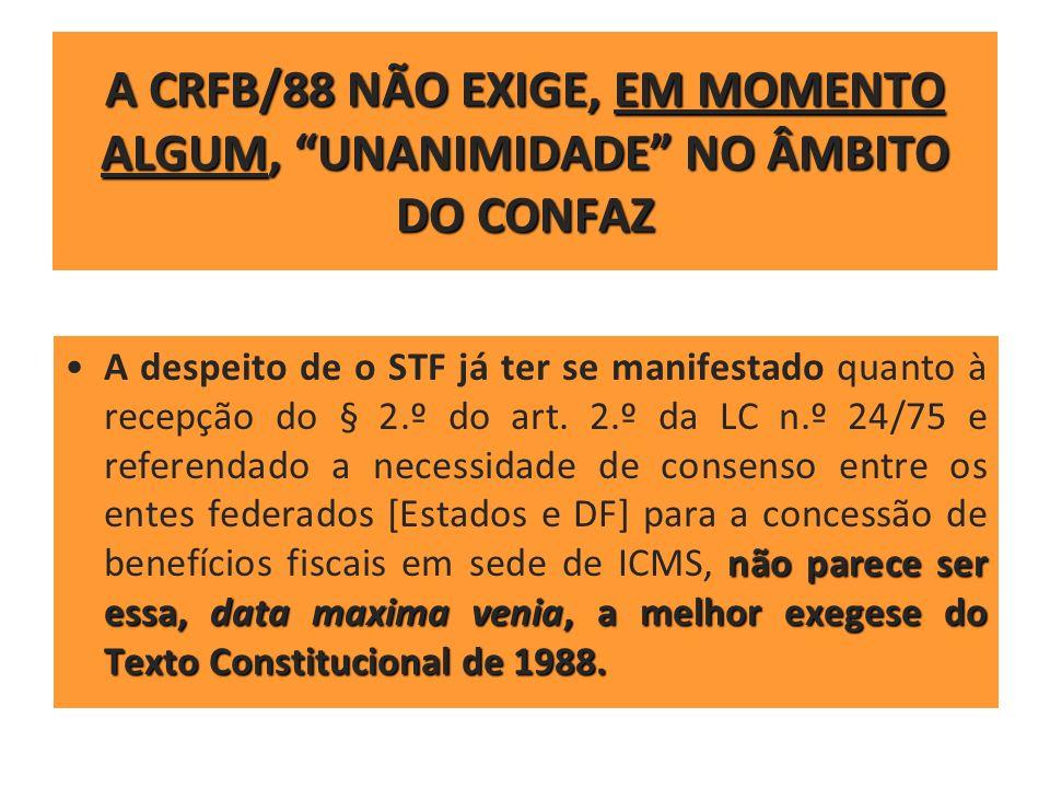 A CRFB/88 NÃO EXIGE, EM MOMENTO ALGUM, UNANIMIDADE NO ÂMBITO DO CONFAZ