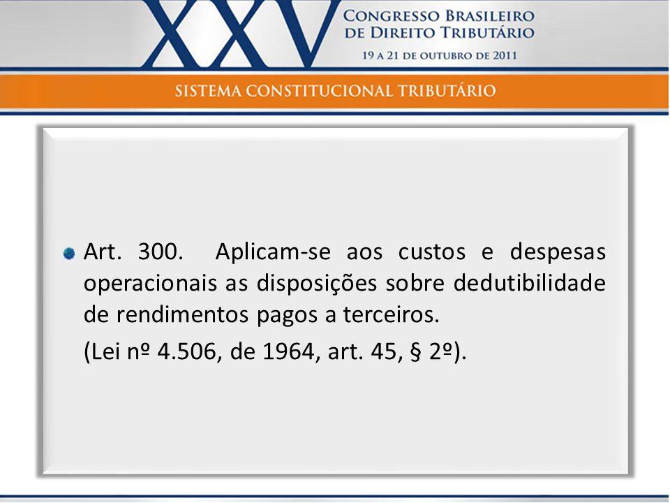 Art. 300. Aplicam-se aos custos e despesas operacionais as disposições sobre dedutibilidade de rendimentos pagos a terceiros.