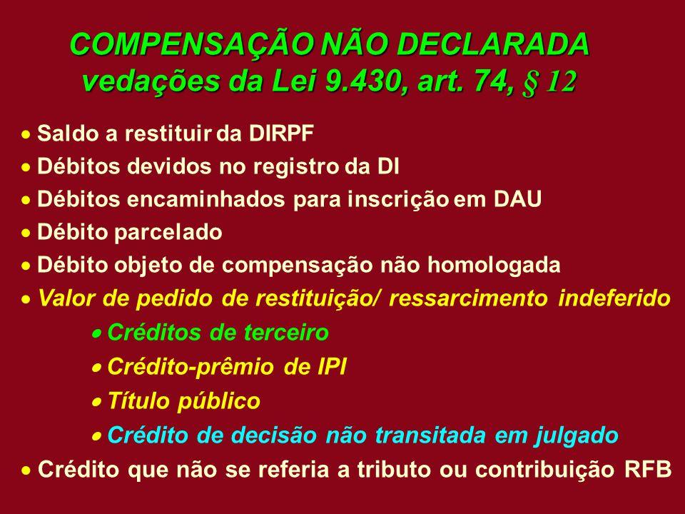 COMPENSAÇÃO NÃO DECLARADA vedações da Lei 9.430, art. 74, § 12