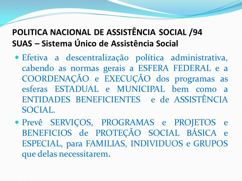 POLITICA NACIONAL DE ASSISTÊNCIA SOCIAL /94 SUAS – Sistema Único de Assistência Social