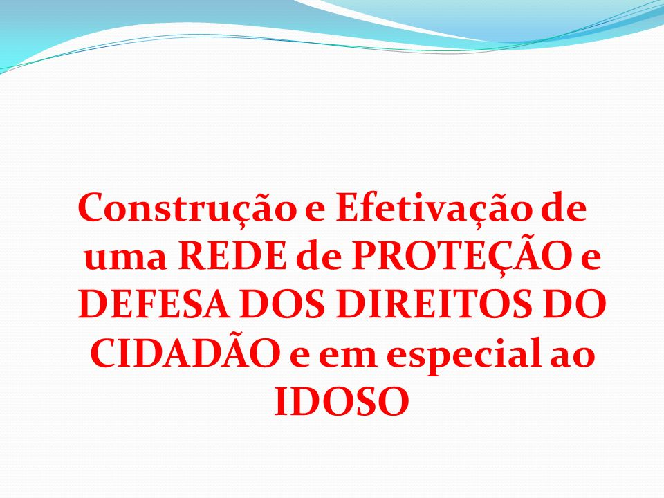 Construção e Efetivação de uma REDE de PROTEÇÃO e DEFESA DOS DIREITOS DO CIDADÃO e em especial ao IDOSO