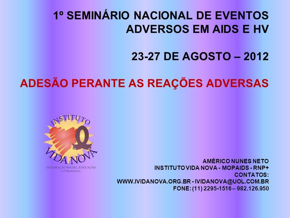 1º SEMINÁRIO NACIONAL DE EVENTOS ADVERSOS EM AIDS E HV 23-27 DE AGOSTO – 2012 ADESÃO PERANTE AS REAÇÕES ADVERSAS AMÉRICO NUNES NETO INSTITUTO VIDA NOVA - MOPAIDS - RNP+ CONTATOS: WWW.IVIDANOVA.ORG.BR - IVIDANOVA@UOL.COM.BR FONE: (11) 2295-1516 – 982.126.950