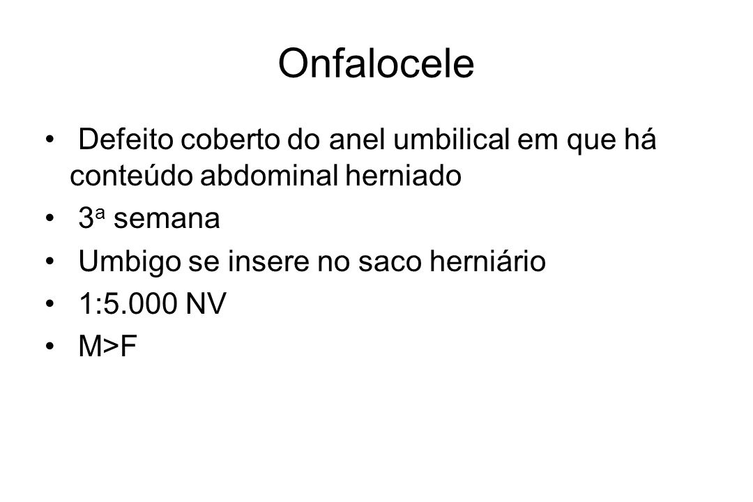 Onfalocele Defeito coberto do anel umbilical em que há conteúdo abdominal herniado. 3a semana. Umbigo se insere no saco herniário.