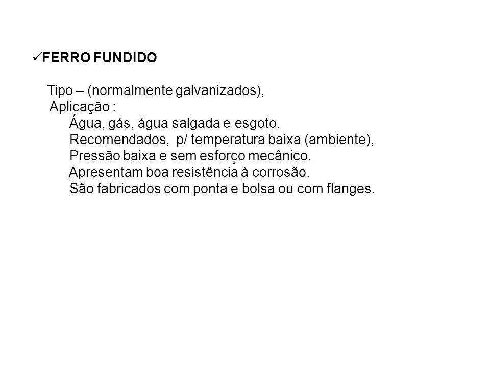 FERRO FUNDIDOTipo – (normalmente galvanizados), Aplicação : Água, gás, água salgada e esgoto. Recomendados, p/ temperatura baixa (ambiente),