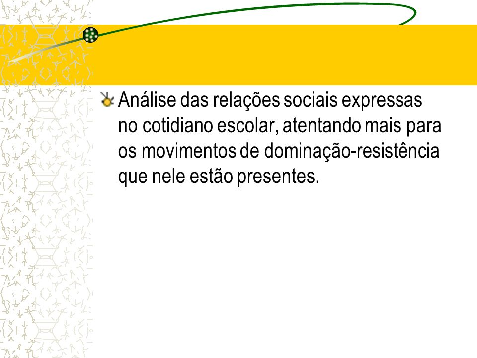 Análise das relações sociais expressas no cotidiano escolar, atentando mais para os movimentos de dominação-resistência que nele estão presentes.