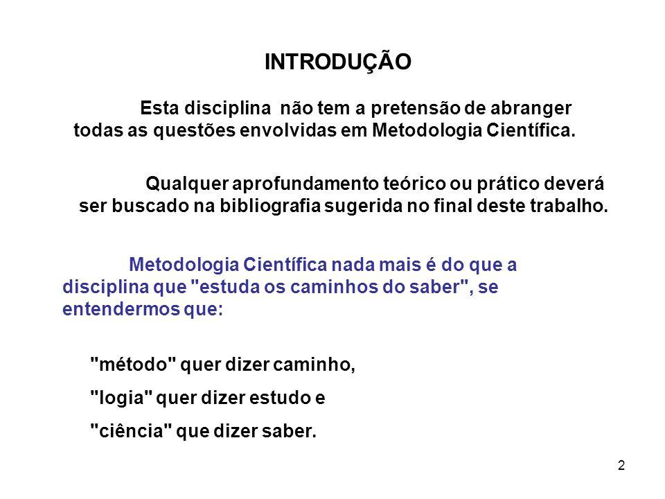 INTRODUÇÃO Esta disciplina não tem a pretensão de abranger todas as questões envolvidas em Metodologia Científica.