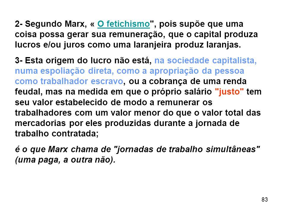 2- Segundo Marx, « O fetichismo , pois supõe que uma coisa possa gerar sua remuneração, que o capital produza lucros e/ou juros como uma laranjeira produz laranjas.