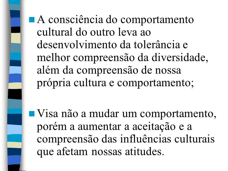 A consciência do comportamento cultural do outro leva ao desenvolvimento da tolerância e melhor compreensão da diversidade, além da compreensão de nossa própria cultura e comportamento;