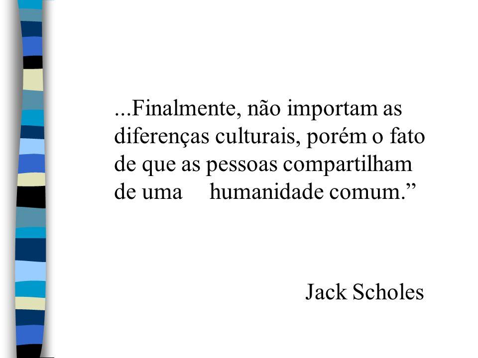 ...Finalmente, não importam as diferenças culturais, porém o fato de que as pessoas compartilham de uma humanidade comum. Jack Scholes