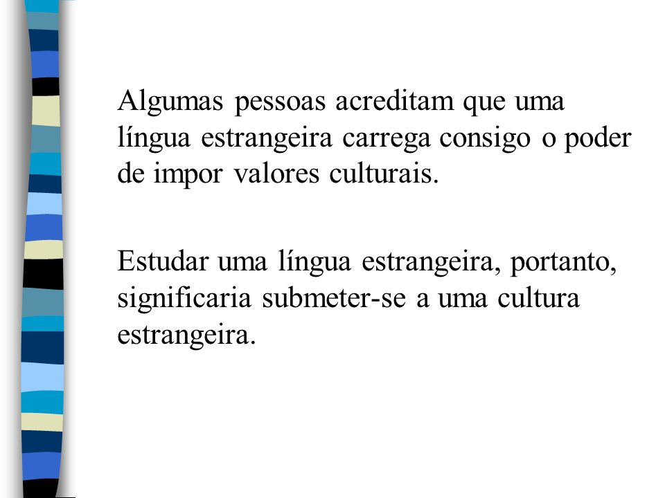 Algumas pessoas acreditam que uma língua estrangeira carrega consigo o poder de impor valores culturais.