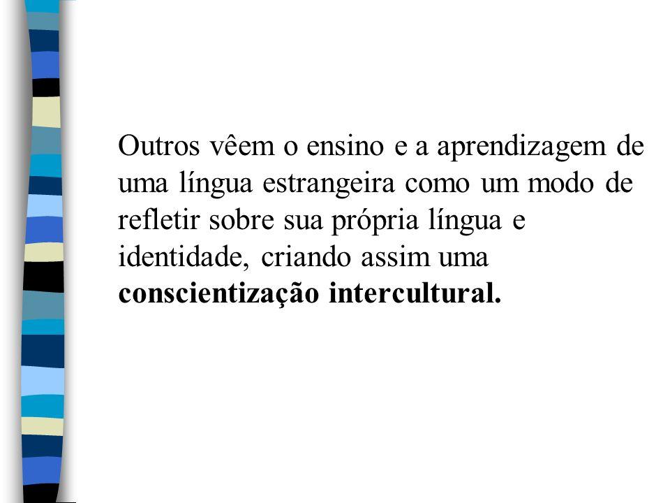 Outros vêem o ensino e a aprendizagem de uma língua estrangeira como um modo de refletir sobre sua própria língua e identidade, criando assim uma conscientização intercultural.