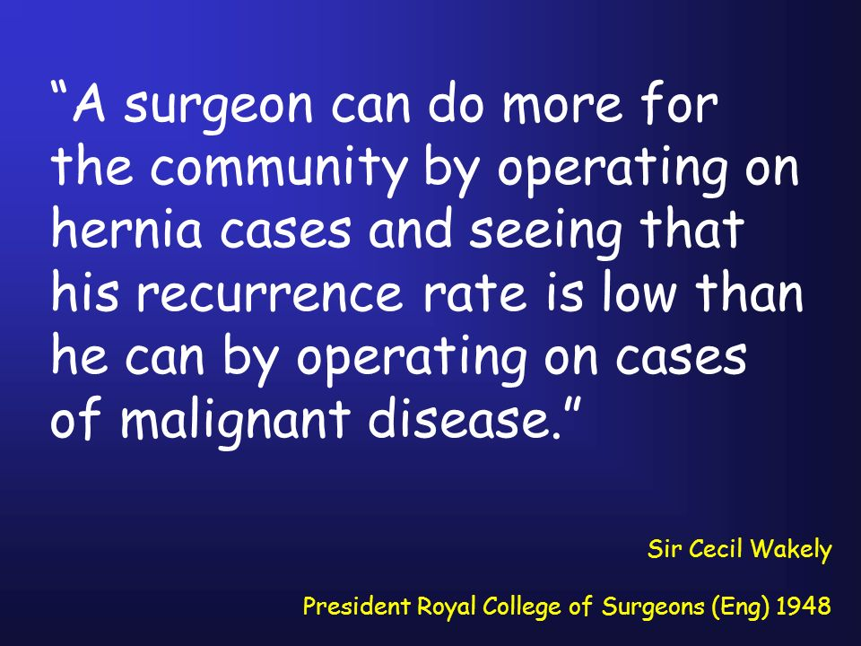 A surgeon can do more for the community by operating on hernia cases and seeing that his recurrence rate is low than he can by operating on cases of malignant disease.