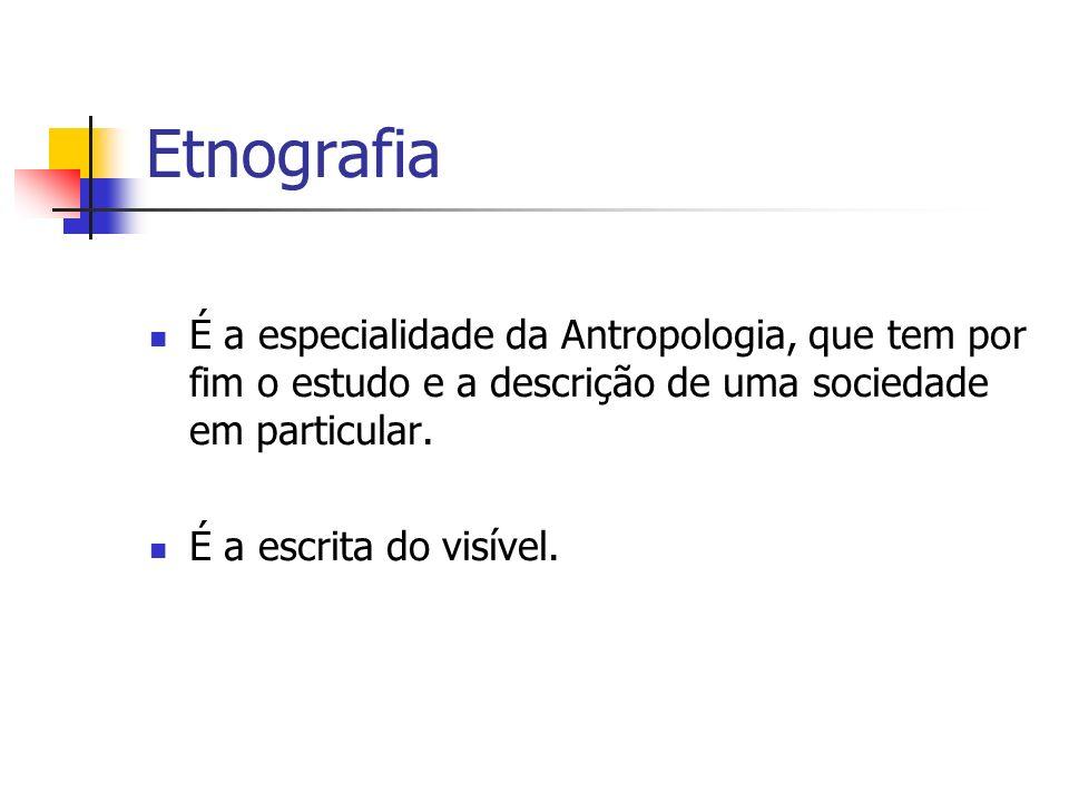 Etnografia É a especialidade da Antropologia, que tem por fim o estudo e a descrição de uma sociedade em particular.