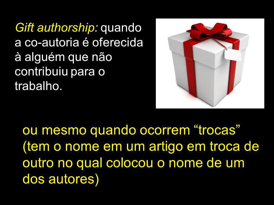 Gift authorship: quando a co-autoria é oferecida à alguém que não contribuiu para o trabalho.