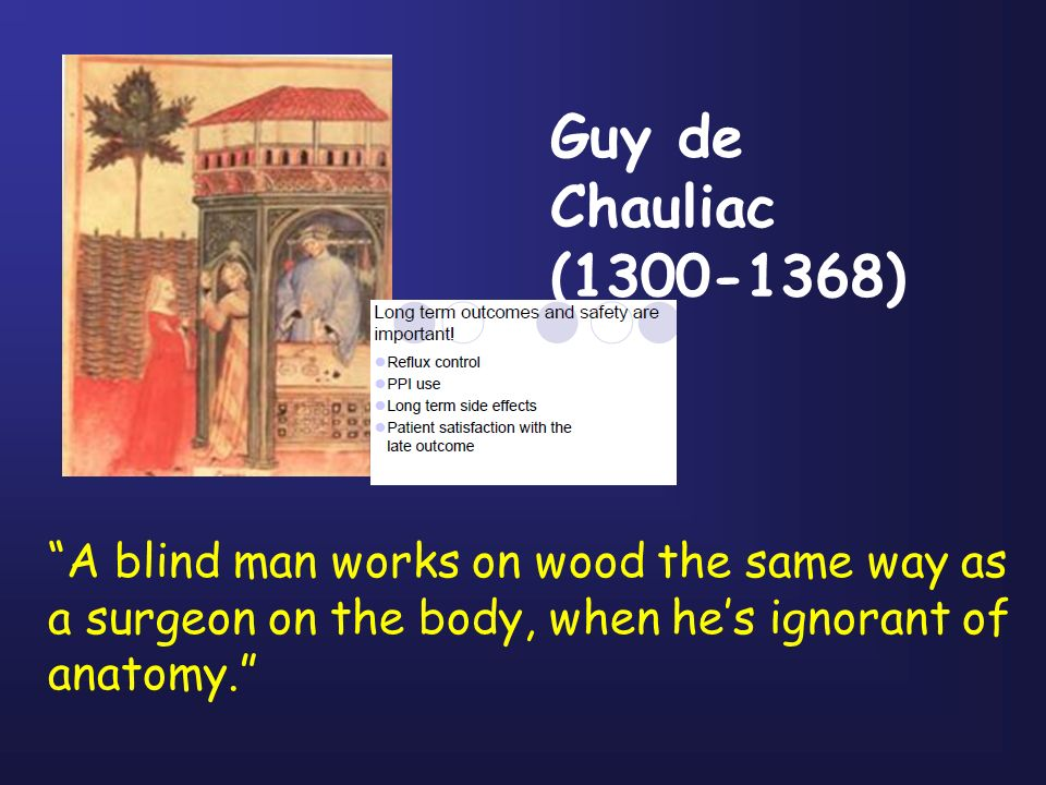 Guy de Chauliac (1300-1368) A blind man works on wood the same way as a surgeon on the body, when he's ignorant of anatomy.