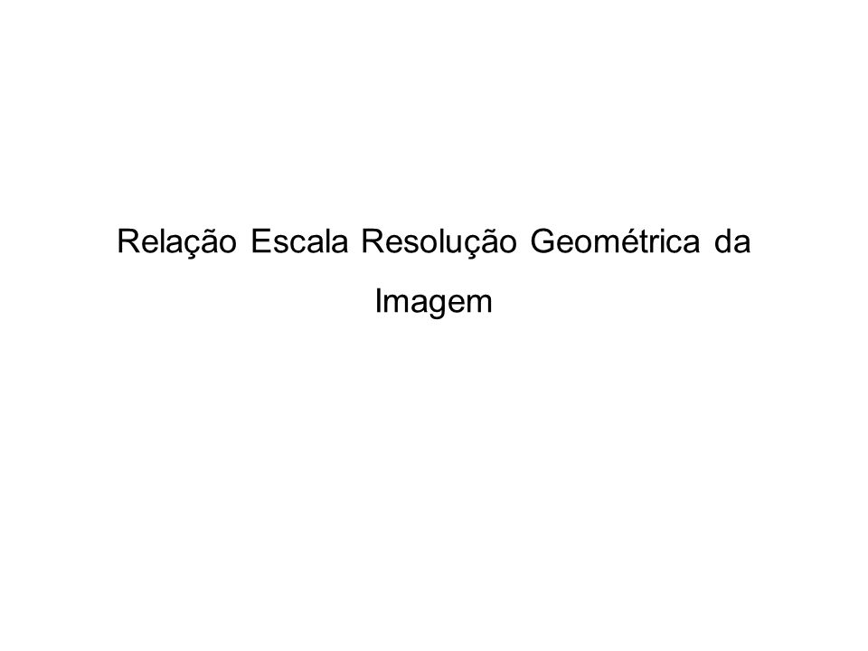 Relação Escala Resolução Geométrica da Imagem