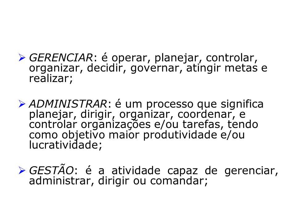 GERENCIAR: é operar, planejar, controlar, organizar, decidir, governar, atingir metas e realizar;