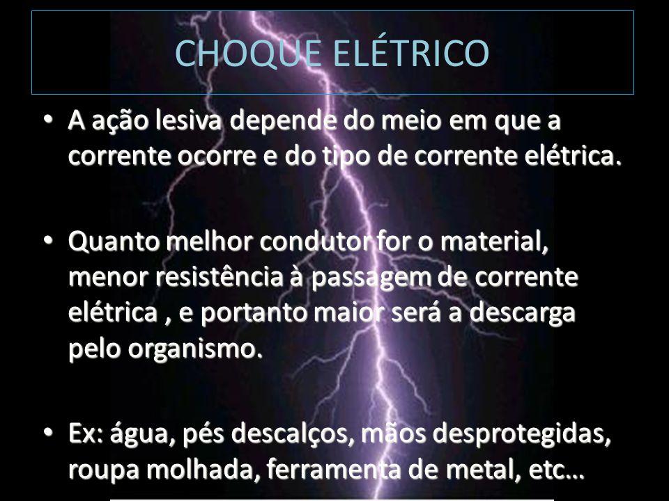 CHOQUE ELÉTRICO A ação lesiva depende do meio em que a corrente ocorre e do tipo de corrente elétrica.