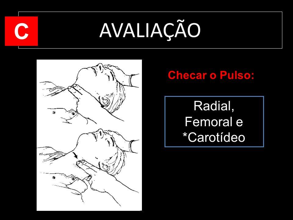 AVALIAÇÃO C Checar o Pulso: Radial, Femoral e *Carotídeo