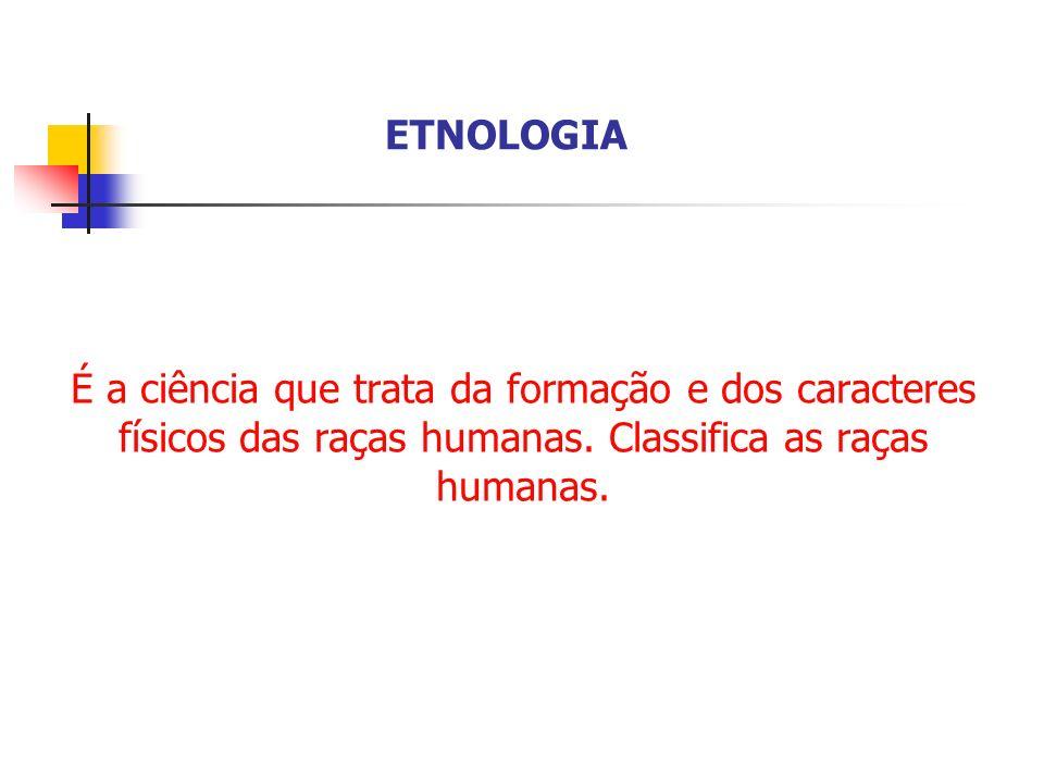 ETNOLOGIA É a ciência que trata da formação e dos caracteres físicos das raças humanas.