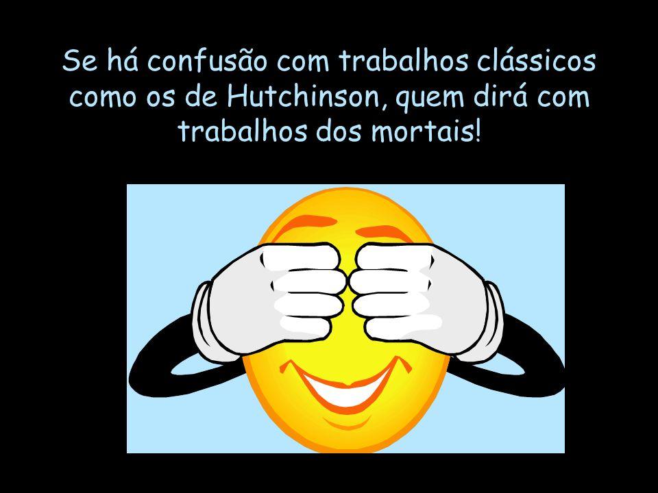 Se há confusão com trabalhos clássicos como os de Hutchinson, quem dirá com trabalhos dos mortais!