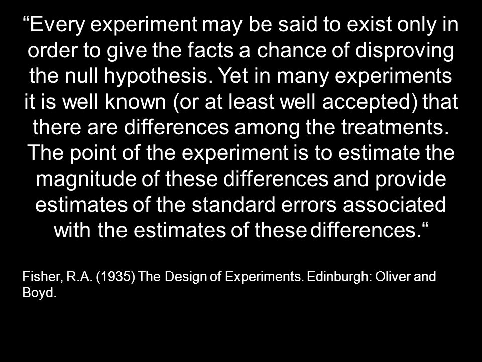 Every experiment may be said to exist only in order to give the facts a chance of disproving the null hypothesis. Yet in many experiments it is well known (or at least well accepted) that there are differences among the treatments. The point of the experiment is to estimate the magnitude of these differences and provide estimates of the standard errors associated with the estimates of these differences.