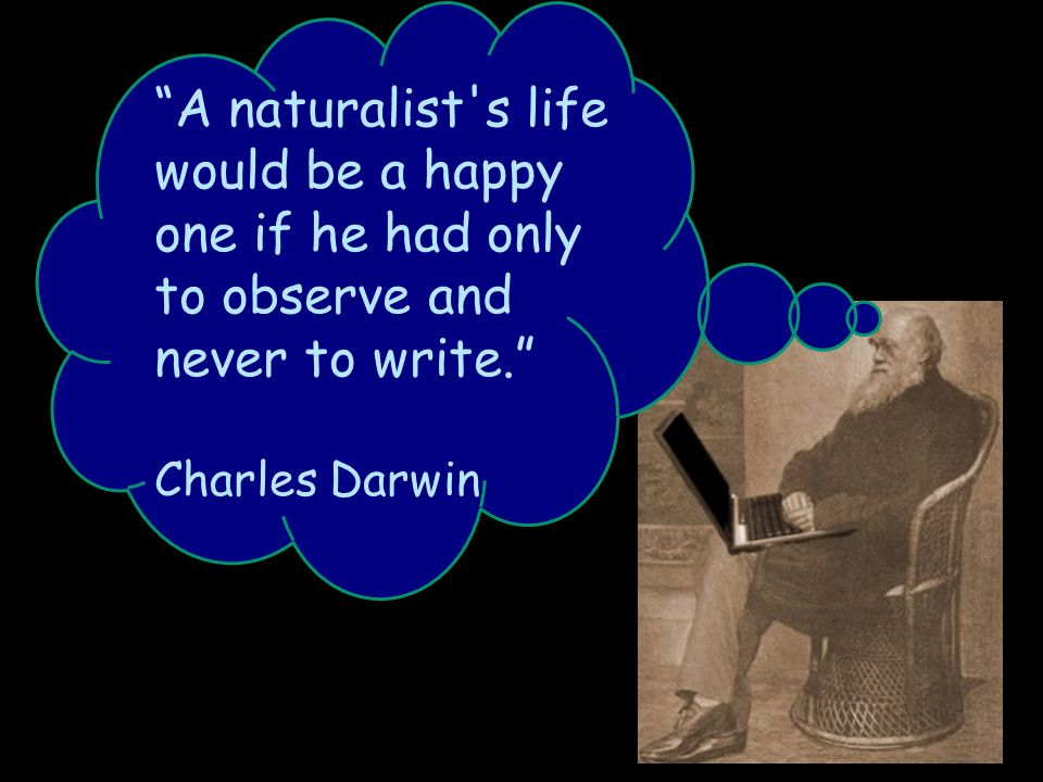 A naturalist s life would be a happy one if he had only to observe and never to write.