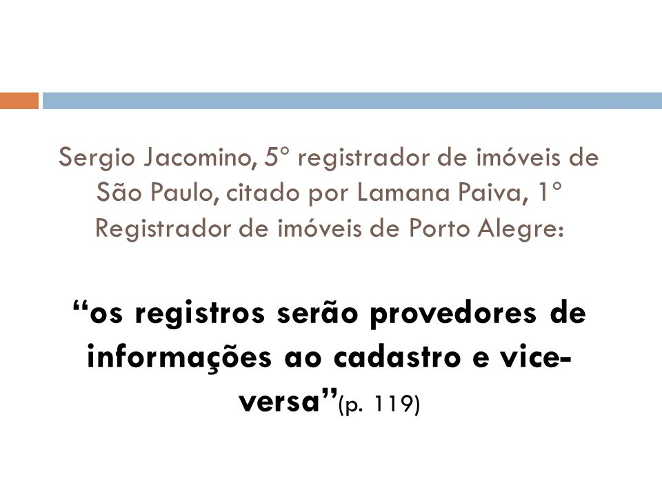 Sergio Jacomino, 5º registrador de imóveis de São Paulo, citado por Lamana Paiva, 1º Registrador de imóveis de Porto Alegre: os registros serão provedores de informações ao cadastro e vice-versa (p.