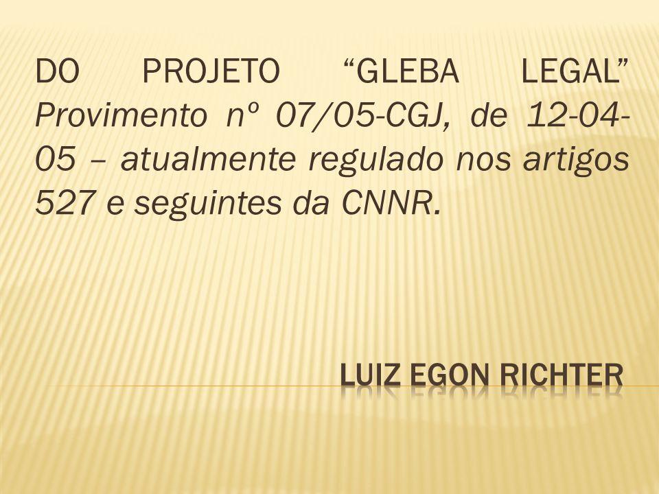 DO PROJETO GLEBA LEGAL Provimento nº 07/05-CGJ, de 12-04-05 – atualmente regulado nos artigos 527 e seguintes da CNNR.